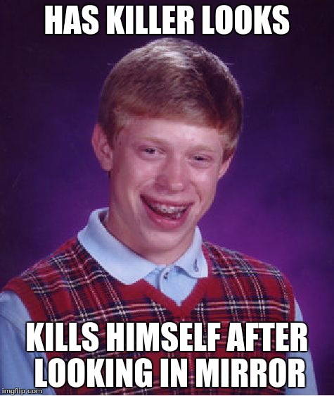 Bad Luck Brian Meme | HAS KILLER LOOKS KILLS HIMSELF AFTER LOOKING IN MIRROR | image tagged in memes,bad luck brian | made w/ Imgflip meme maker