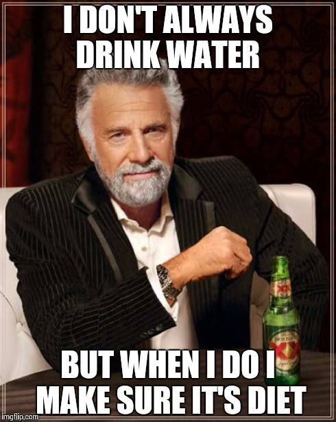 The Most Interesting Man In The World Meme | I DON'T ALWAYS DRINK WATER BUT WHEN I DO I MAKE SURE IT'S DIET | image tagged in memes,the most interesting man in the world | made w/ Imgflip meme maker