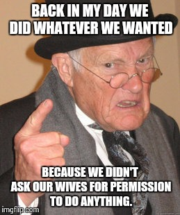 Back In My Day Meme | BACK IN MY DAY WE DID WHATEVER WE WANTED BECAUSE WE DIDN'T ASK OUR WIVES FOR PERMISSION TO DO ANYTHING. | image tagged in memes,back in my day | made w/ Imgflip meme maker