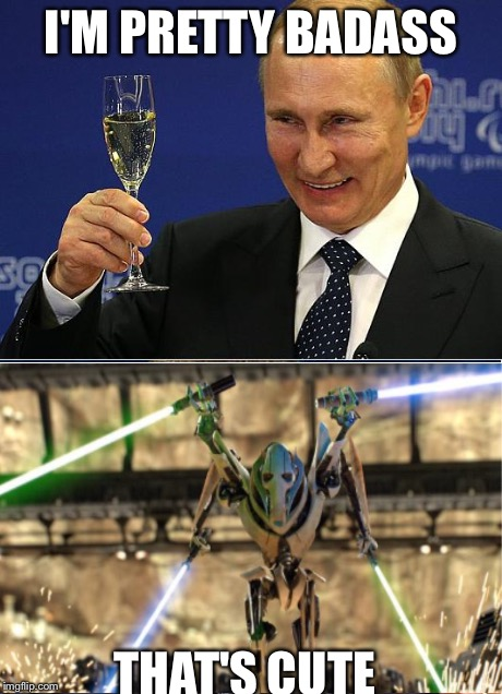 That's cute grievous | I'M PRETTY BADASS THAT'S CUTE | image tagged in putin-obama,grievous badass,badass,grievous,putin,that's cute | made w/ Imgflip meme maker