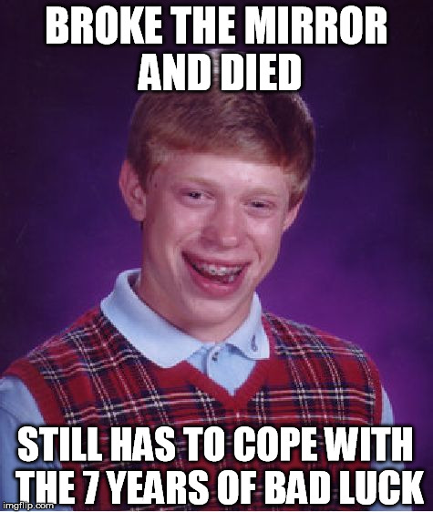 Bad Luck Brian Meme | BROKE THE MIRROR AND DIED STILL HAS TO COPE WITH THE 7 YEARS OF BAD LUCK | image tagged in memes,bad luck brian | made w/ Imgflip meme maker
