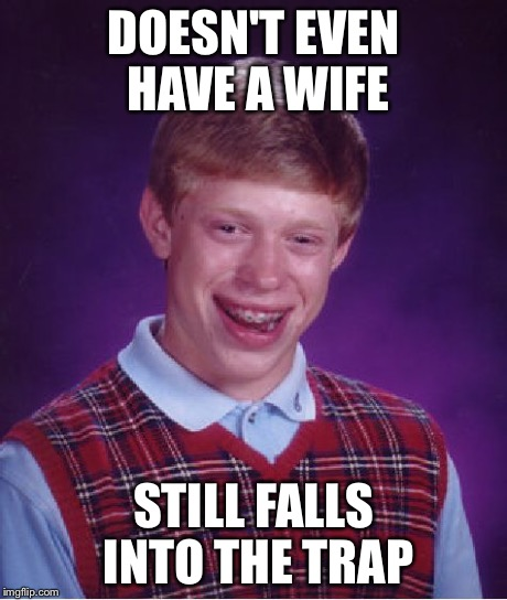 Bad Luck Brian Meme | DOESN'T EVEN HAVE A WIFE STILL FALLS INTO THE TRAP | image tagged in memes,bad luck brian | made w/ Imgflip meme maker