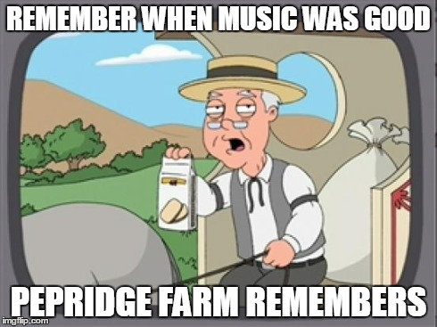 pepridge farm rembers | REMEMBER WHEN MUSIC WAS GOOD PEPRIDGE FARM REMEMBERS | image tagged in pepridge farm rembers | made w/ Imgflip meme maker
