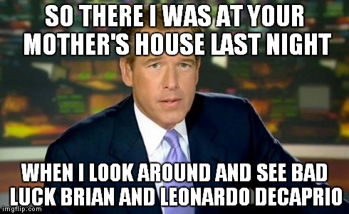 Brian Williams Was There Meme | SO THERE I WAS AT YOUR MOTHER'S HOUSE LAST NIGHT WHEN I LOOK AROUND AND SEE BAD LUCK BRIAN AND LEONARDO DECAPRIO | image tagged in memes,brian williams was there | made w/ Imgflip meme maker