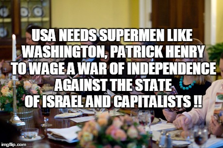 USA NEEDS SUPERMEN LIKE WASHINGTON, PATRICK HENRY TO WAGE A WAR OF INDEPENDENCE AGAINST THE STATE OF ISRAEL AND CAPITALISTS !! | made w/ Imgflip meme maker