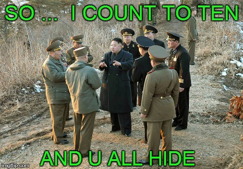 count to ten  | SO ...  I COUNT TO TEN AND U ALL HIDE | image tagged in kim jong un,hide and seek,north korea | made w/ Imgflip meme maker