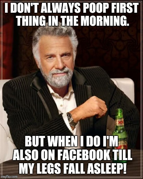 The Most Interesting Man In The World | I DON'T ALWAYS POOP FIRST THING IN THE MORNING. BUT WHEN I DO I'M ALSO ON FACEBOOK TILL MY LEGS FALL ASLEEP! | image tagged in memes,the most interesting man in the world | made w/ Imgflip meme maker