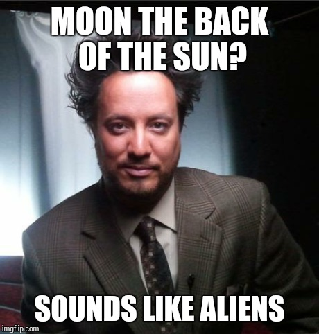 ancient aliens | MOON THE BACK OF THE SUN? SOUNDS LIKE ALIENS | image tagged in ancient aliens | made w/ Imgflip meme maker