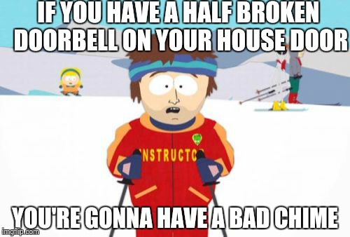Super Cool Ski Instructor Meme | IF YOU HAVE A HALF BROKEN DOORBELL ON YOUR HOUSE DOOR YOU'RE GONNA HAVE A BAD CHIME | image tagged in memes,super cool ski instructor | made w/ Imgflip meme maker