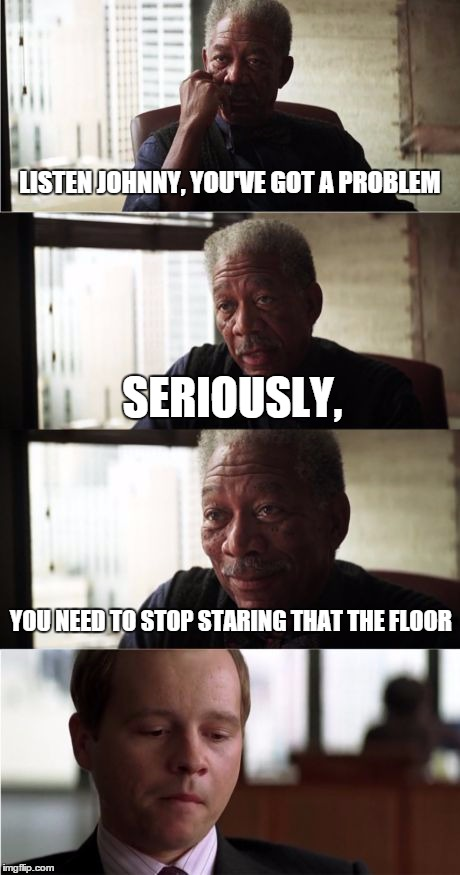 That's a dangerous addiction | LISTEN JOHNNY, YOU'VE GOT A PROBLEM SERIOUSLY, YOU NEED TO STOP STARING THAT THE FLOOR | image tagged in memes,morgan freeman good luck,listen,lol,funny | made w/ Imgflip meme maker