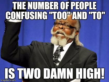 "The irony. | THE NUMBER OF PEOPLE CONFUSING ""TOO"" AND ""TO"" IS TWO DAMN HIGH! 