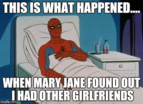 Spiderman Hospital Meme | THIS IS WHAT HAPPENED.... WHEN MARY JANE FOUND OUT I HAD OTHER GIRLFRIENDS | image tagged in memes,spiderman hospital,spiderman | made w/ Imgflip meme maker