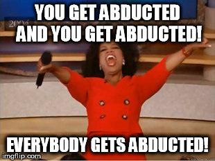 Oprah You Get A | YOU GET ABDUCTED AND YOU GET ABDUCTED! EVERYBODY GETS ABDUCTED! | image tagged in you get an oprah,memes | made w/ Imgflip meme maker