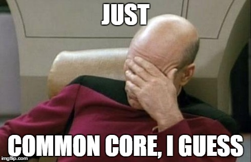 Captain Picard Facepalm Meme | JUST COMMON CORE, I GUESS | image tagged in memes,captain picard facepalm | made w/ Imgflip meme maker