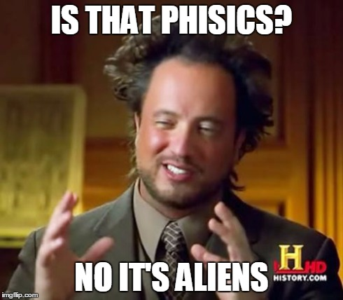 Ancient Aliens Meme | IS THAT PHISICS? NO IT'S ALIENS | image tagged in memes,ancient aliens | made w/ Imgflip meme maker