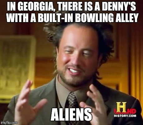Ancient Aliens Meme | IN GEORGIA, THERE IS A DENNY'S WITH A BUILT-IN BOWLING ALLEY ALIENS | image tagged in memes,ancient aliens | made w/ Imgflip meme maker