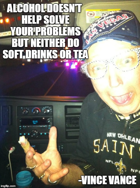 Alcohol Doesn't Help Solve Your Problems... | ALCOHOL DOESN'T HELP SOLVE YOUR PROBLEMS BUT NEITHER DO SOFT DRINKS OR TEA -VINCE VANCE | image tagged in problem driking,alcohol,vince vance,freaking out,saints fan | made w/ Imgflip meme maker