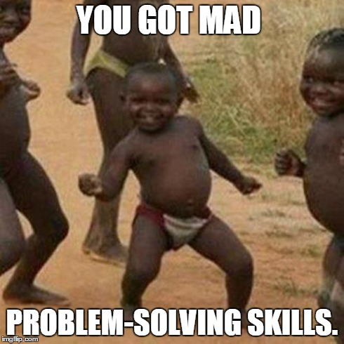 Third World Success Kid Meme | YOU GOT MAD PROBLEM-SOLVING SKILLS. | image tagged in memes,third world success kid | made w/ Imgflip meme maker