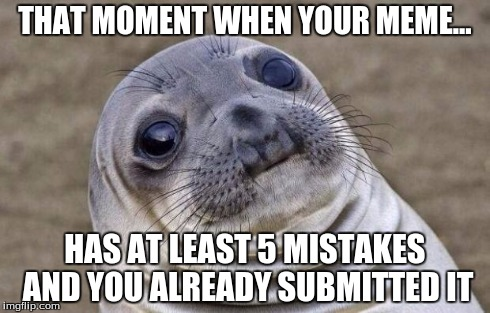 Awkward Moment Sealion Meme | THAT MOMENT WHEN YOUR MEME... HAS AT LEAST 5 MISTAKES AND YOU ALREADY SUBMITTED IT | image tagged in memes,awkward moment sealion | made w/ Imgflip meme maker