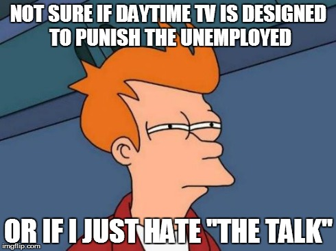 "Unemployment Blues | NOT SURE IF DAYTIME TV IS DESIGNED TO PUNISH THE UNEMPLOYED OR IF I JUST HATE ""THE TALK"" 