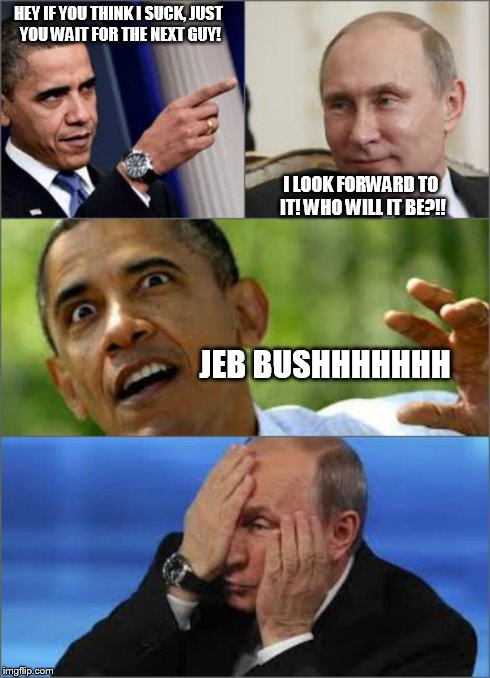 Obama v Putin | HEY IF YOU THINK I SUCK, JUST YOU WAIT FOR THE NEXT GUY! I LOOK FORWARD TO IT! WHO WILL IT BE?!! JEB BUSHHHHHHH | image tagged in obama v putin | made w/ Imgflip meme maker