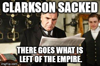 Clarkson Sacked | CLARKSON SACKED THERE GOES WHAT IS LEFT OF THE EMPIRE. | image tagged in downton abbey | made w/ Imgflip meme maker