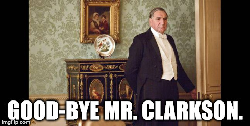 Good bye Mr. Clarkson | GOOD-BYE MR. CLARKSON. | image tagged in downton abbey | made w/ Imgflip meme maker