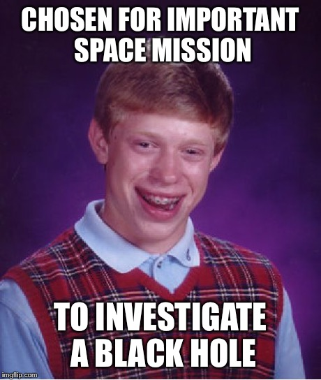 Bad Luck Astronaut | CHOSEN FOR IMPORTANT SPACE MISSION TO INVESTIGATE A BLACK HOLE | image tagged in memes,bad luck brian,space | made w/ Imgflip meme maker
