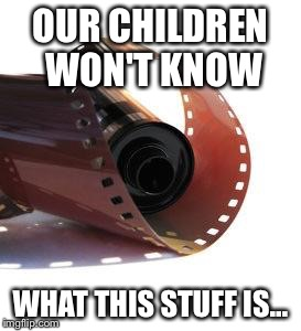 Film is dying | OUR CHILDREN WON'T KNOW WHAT THIS STUFF IS... | image tagged in film roll,memes | made w/ Imgflip meme maker