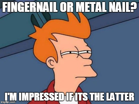 Futurama Fry Meme | FINGERNAIL OR METAL NAIL? I'M IMPRESSED IF ITS THE LATTER | image tagged in memes,futurama fry | made w/ Imgflip meme maker