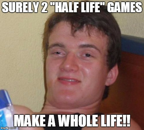 "10 Guy Meme | SURELY 2 ""HALF LIFE"" GAMES MAKE A WHOLE LIFE!! 