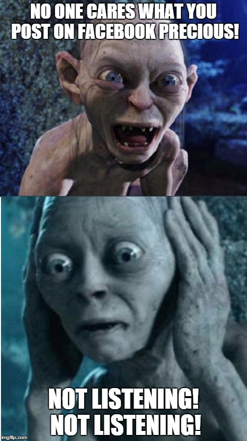 Gollum/Smeagol | NO ONE CARES WHAT YOU POST ON FACEBOOK PRECIOUS! NOT LISTENING! NOT LISTENING! | image tagged in gollum/smeagol | made w/ Imgflip meme maker