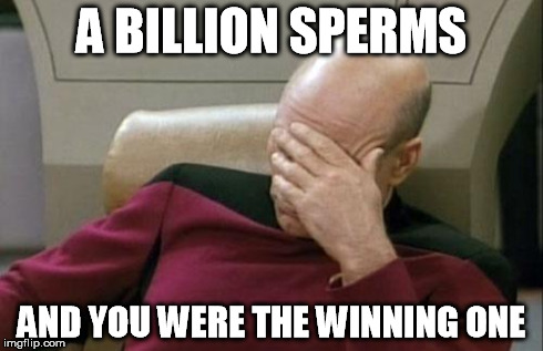 Captain Picard Facepalm Meme | A BILLION SPERMS AND YOU WERE THE WINNING ONE | image tagged in memes,captain picard facepalm | made w/ Imgflip meme maker