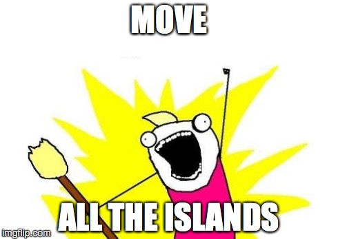 X All The Y Meme | MOVE ALL THE ISLANDS | image tagged in memes,x all the y | made w/ Imgflip meme maker