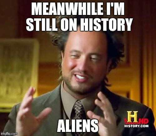 Ancient Aliens Meme | MEANWHILE I'M STILL ON HISTORY ALIENS | image tagged in memes,ancient aliens | made w/ Imgflip meme maker