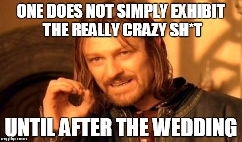 One Does Not Simply Meme | ONE DOES NOT SIMPLY EXHIBIT THE REALLY CRAZY SH*T UNTIL AFTER THE WEDDING | image tagged in memes,one does not simply | made w/ Imgflip meme maker