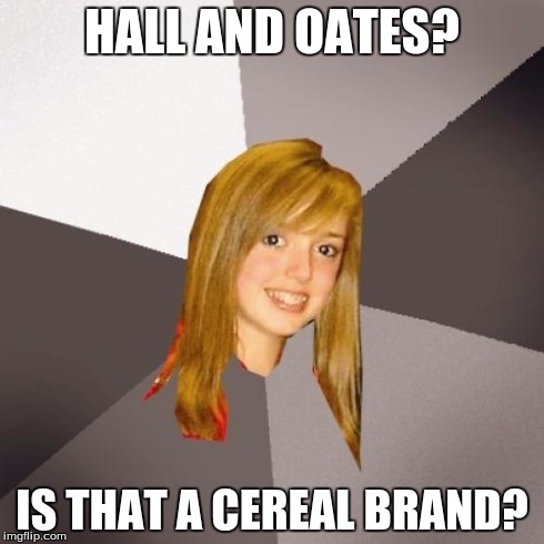 Musically Oblivious 8th Grader | HALL AND OATES? IS THAT A CEREAL BRAND? | image tagged in memes,musically oblivious 8th grader | made w/ Imgflip meme maker