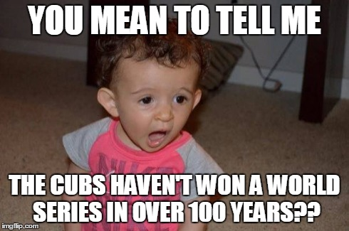 Cardinals Fan | YOU MEAN TO TELL ME THE CUBS HAVEN'T WON A WORLD SERIES IN OVER 100 YEARS?? | image tagged in baseball,skeptical baby,baby,freaked baby,cardinals | made w/ Imgflip meme maker