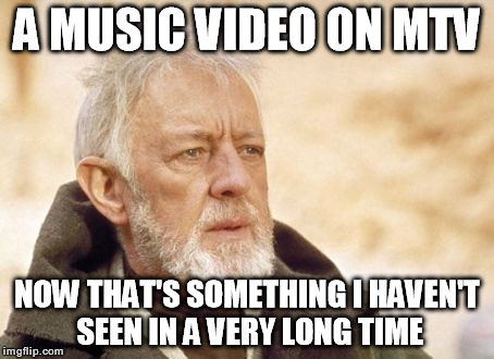 Sad but true.. | A MUSIC VIDEO ON MTV NOW THAT'S SOMETHING I HAVEN'T SEEN IN A VERY LONG TIME | image tagged in memes,obi wan kenobi,music videos,funny,mtv | made w/ Imgflip meme maker