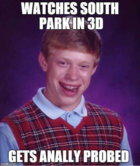 Never watch any movies/TV shows in 3D if you have exceptional unluckiness...   | WATCHES SOUTH PARK IN 3D GETS ANALLY PROBED | image tagged in memes,bad luck brian,lol,south park,3d,butt | made w/ Imgflip meme maker