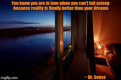 Sleepless | You know you are in love when you can't fall asleep because reality is finally better than your dreams ~ Dr. Seuss | image tagged in love,memes,romantic,romance,relationships,sleep | made w/ Imgflip meme maker