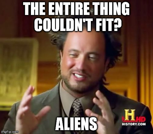Ancient Aliens Meme | THE ENTIRE THING COULDN'T FIT? ALIENS | image tagged in memes,ancient aliens | made w/ Imgflip meme maker