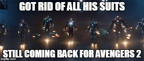 iron man still here | GOT RID OF ALL HIS SUITS STILL COMING BACK FOR AVENGERS 2 | image tagged in multi iron man,iron man,avengers | made w/ Imgflip meme maker