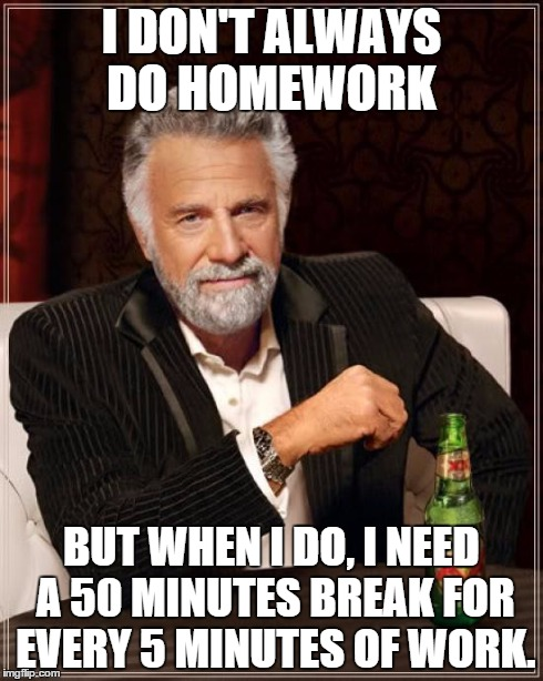 The Most Interesting Man In The World Meme | I DON'T ALWAYS DO HOMEWORK BUT WHEN I DO, I NEED A 50 MINUTES BREAK FOR EVERY 5 MINUTES OF WORK. | image tagged in memes,the most interesting man in the world | made w/ Imgflip meme maker