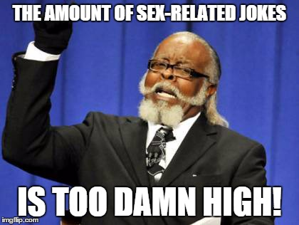 Too Damn High Meme | THE AMOUNT OF SEX-RELATED JOKES IS TOO DAMN HIGH! | image tagged in memes,too damn high | made w/ Imgflip meme maker
