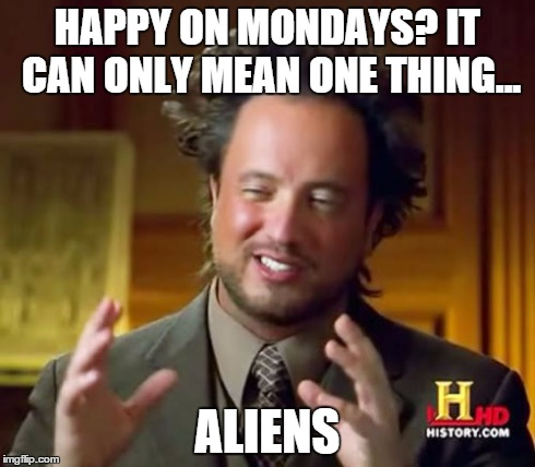 Ancient Aliens Meme | HAPPY ON MONDAYS? IT CAN ONLY MEAN ONE THING... ALIENS | image tagged in memes,ancient aliens | made w/ Imgflip meme maker