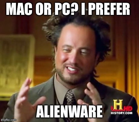 I bet this was already made. I'm sorry if it was | MAC OR PC? I PREFER ALIENWARE | image tagged in memes,ancient aliens,mac,pc,microwave kid,funny | made w/ Imgflip meme maker