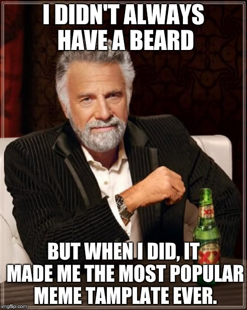 The Most Interesting Man In The World Meme | I DIDN'T ALWAYS HAVE A BEARD BUT WHEN I DID, IT MADE ME THE MOST POPULAR MEME TAMPLATE EVER. | image tagged in memes,the most interesting man in the world | made w/ Imgflip meme maker