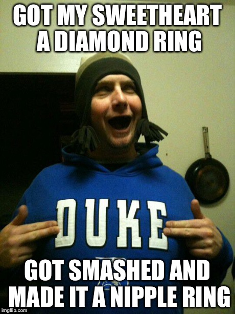 Blue Devil nipple ring | GOT MY SWEETHEART A DIAMOND RING GOT SMASHED AND MADE IT A NIPPLE RING | image tagged in memes,duke,blue devils | made w/ Imgflip meme maker