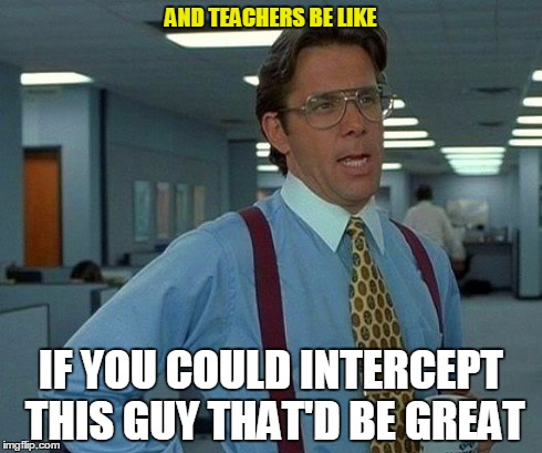 That Would Be Great Meme | AND TEACHERS BE LIKE IF YOU COULD INTERCEPT THIS GUY THAT'D BE GREAT | image tagged in memes,that would be great | made w/ Imgflip meme maker